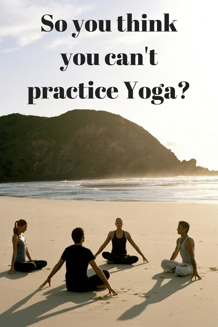 So you think you can't practice Yoga?